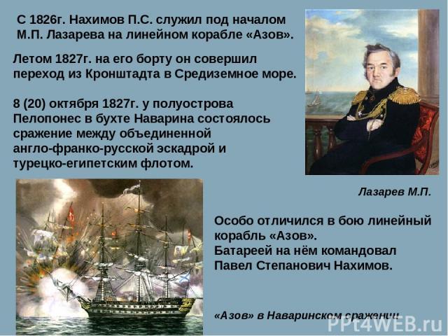 С 1826г. Нахимов П.С. служил под началом М.П. Лазарева на линейном корабле «Азов». Лазарев М.П. Летом 1827г. на его борту он совершил переход из Кронштадта в Средиземное море. 8 (20) октября 1827г. у полуострова Пелопонес в бухте Наварина состоялось…