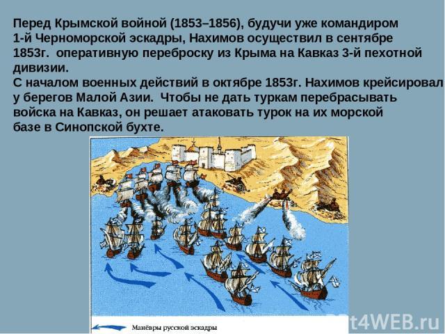 Перед Крымской войной (1853–1856), будучи уже командиром 1-й Черноморской эскадры, Нахимов осуществил в сентябре 1853г. оперативную переброску из Крыма на Кавказ 3-й пехотной дивизии. С началом военных действий в октябре 1853г. Нахимов крейсировал у…