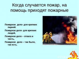 Когда случается пожар, на помощь приходят пожарные Пожарное дело- для крепких па