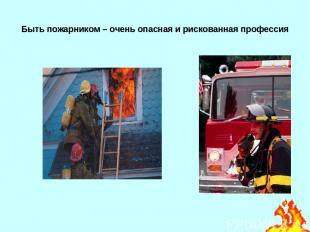 Быть пожарником – очень опасная и рискованная профессия