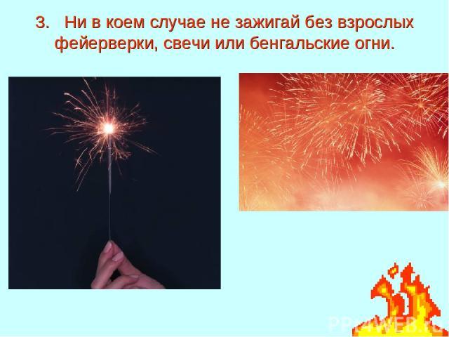 3. Ни в коем случае не зажигай без взрослых фейерверки, свечи или бенгальские огни.