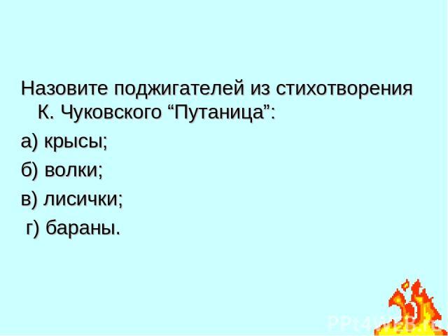 """Назовите поджигателей из стихотворения К. Чуковского """"Путаница"""": а) крысы; б) волки; в) лисички; г) бараны."""