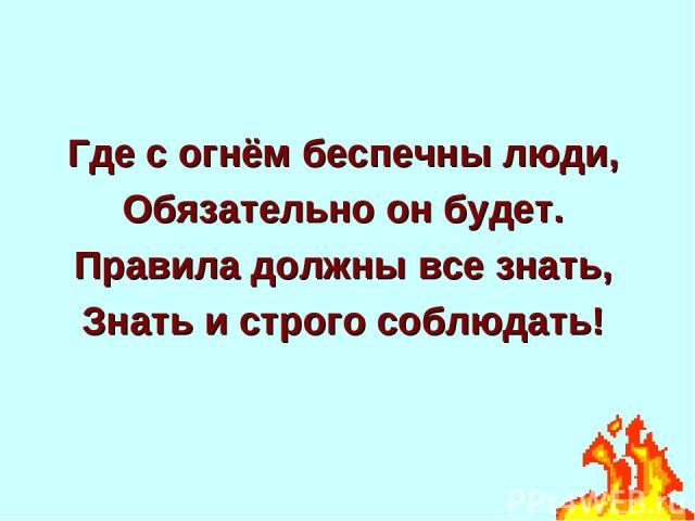 Где с огнём беспечны люди, Обязательно он будет. Правила должны все знать, Знать и строго соблюдать!
