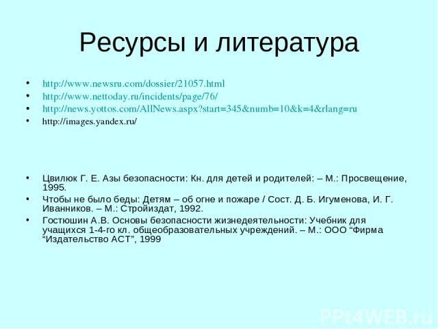 Ресурсы и литература http://www.newsru.com/dossier/21057.html http://www.nettoday.ru/incidents/page/76/ http://news.yottos.com/AllNews.aspx?start=345&numb=10&k=4&rlang=ru http://images.yandex.ru/ Цвилюк Г. Е. Азы безопасности: Кн. для детей и родите…