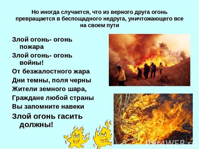 Но иногда случается, что из верного друга огонь превращается в беспощадного недруга, уничтожающего все на своем пути Злой огонь- огонь пожара Злой огонь- огонь войны! От безжалостного жара Дни темны, поля черны Жители земного шара, Граждане любой ст…