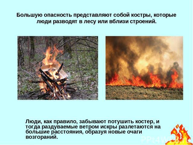 Большую опасность представляют собой костры, которые люди разводят в лесу или вблизи строений. Люди, как правило, забывают потушить костер, и тогда раздуваемые ветром искры разлетаются на большие расстояния, образуя новые очаги возгораний.