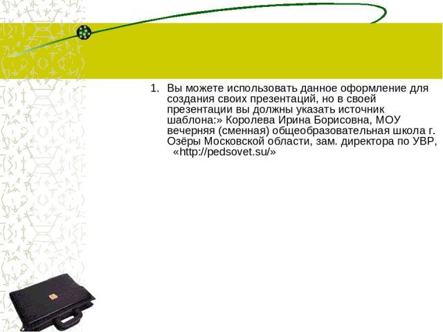 Вы можете использовать данное оформление для создания своих презентаций, но в своей презентации вы должны указать источник шаблона:» Королева Ирина Борисовна, МОУ вечерняя (сменная) общеобразовательная школа г. Озёры Московской области, зам. директо…