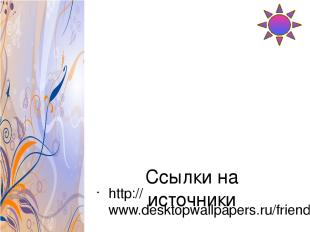Ссылки на источники http://www.desktopwallpapers.ru/friends.php?cat=3d&pic=1000