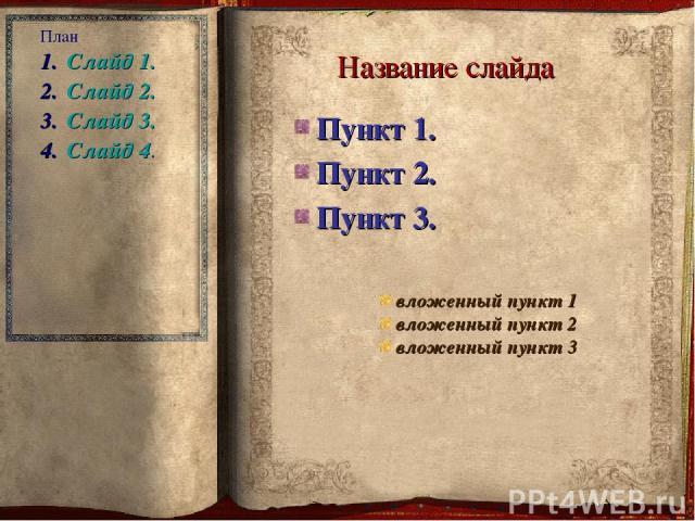 Название слайда Пункт 1. Пункт 2. Пункт 3. вложенный пункт 1 вложенный пункт 2 вложенный пункт 3 План Слайд 1. Слайд 2. Слайд 3. Слайд 4.