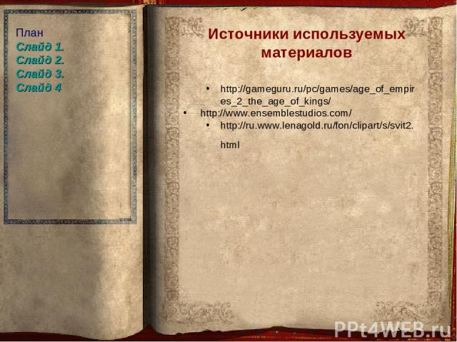 Источники используемых материалов http://gameguru.ru/pc/games/age_of_empires_2_the_age_of_kings/ http://www.ensemblestudios.com/ http://ru.www.lenagold.ru/fon/clipart/s/svit2.html План Слайд 1. Слайд 2. Слайд 3. Слайд 4