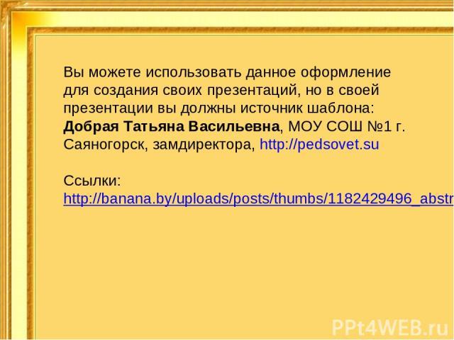 Вы можете использовать данное оформление для создания своих презентаций, но в своей презентации вы должны источник шаблона: Добрая Татьяна Васильевна, МОУ СОШ №1 г. Саяногорск, замдиректора, http://pedsovet.su Ссылки: http://banana.by/uploads/posts/…