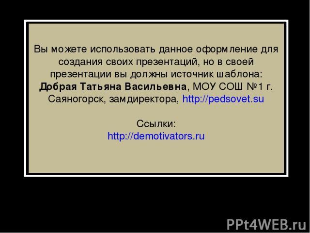 Вы можете использовать данное оформление для создания своих презентаций, но в своей презентации вы должны источник шаблона: Добрая Татьяна Васильевна, МОУ СОШ №1 г. Саяногорск, замдиректора, http://pedsovet.su Ссылки: http://demotivators.ru