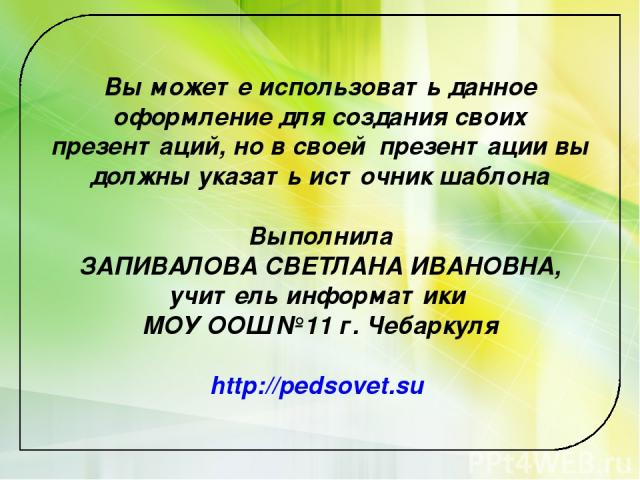 Вы можете использовать данное оформление для создания своих презентаций, но в своей презентации вы должны указать источник шаблона Выполнила ЗАПИВАЛОВА СВЕТЛАНА ИВАНОВНА, учитель информатики МОУ ООШ №11 г. Чебаркуля http://pedsovet.su