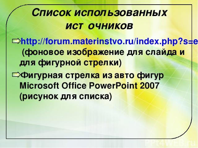 Список использованных источников http://forum.materinstvo.ru/index.php?s=e36356575385212a98bd14a47679a2a5&act=Attach&type=post&id=3378842 (фоновое изображение для слайда и для фигурной стрелки) Фигурная стрелка из авто фигур Microsoft Office PowerPo…