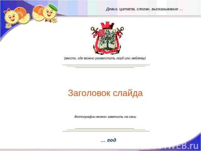 Заголовок слайда … год (место, где можно разместить герб или эмблему) Девиз, цитата, слоган, высказывание … Фотографии можно заменить на свои