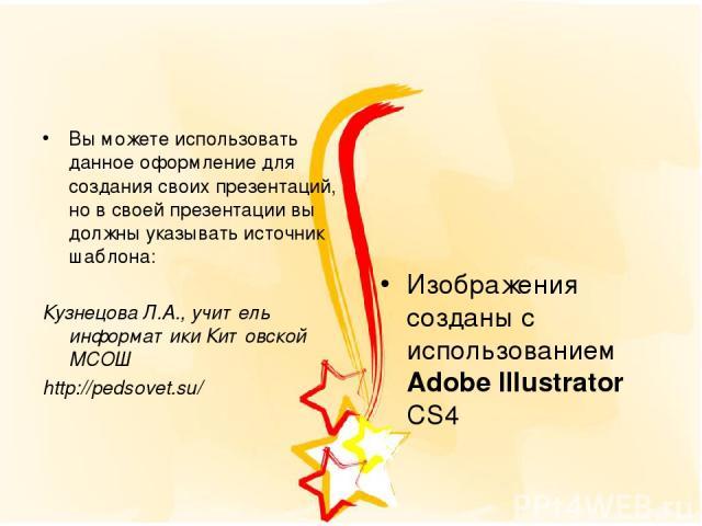 Вы можете использовать данное оформление для создания своих презентаций, но в своей презентации вы должны указывать источник шаблона: Кузнецова Л.А., учитель информатики Китовской МСОШ http://pedsovet.su/ Изображения созданы с использованием Adobe I…