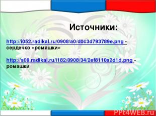 Источники: http://i052.radikal.ru/0908/a0/d0c3d793789e.png - сердечко «ромашки»