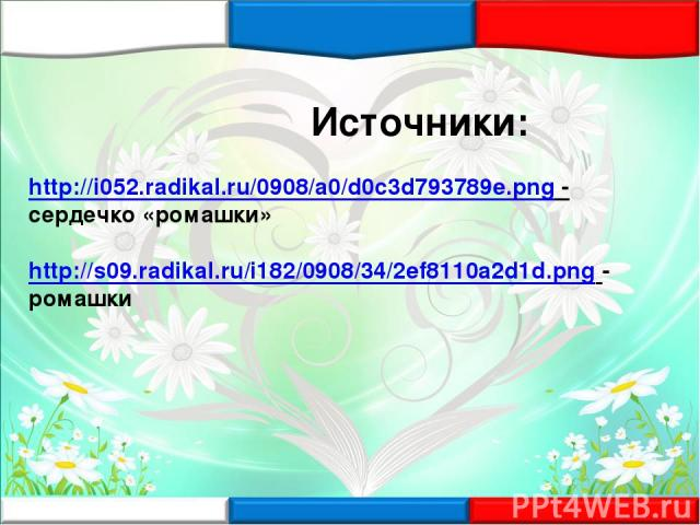 Источники: http://i052.radikal.ru/0908/a0/d0c3d793789e.png - сердечко «ромашки» http://s09.radikal.ru/i182/0908/34/2ef8110a2d1d.png - ромашки