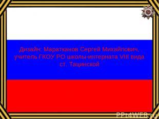 Дизайн: Маратканов Сергей Михайлович, учитель ГКОУ РО школы-интерната VIII вида