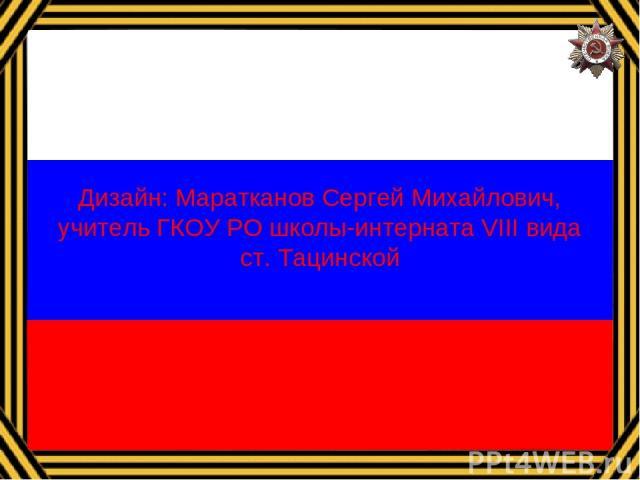Дизайн: Маратканов Сергей Михайлович, учитель ГКОУ РО школы-интерната VIII вида ст. Тацинской