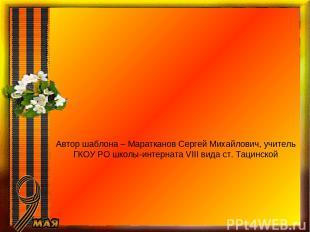 Автор шаблона – Маратканов Сергей Михайлович, учитель ГКОУ РО школы-интерната VI