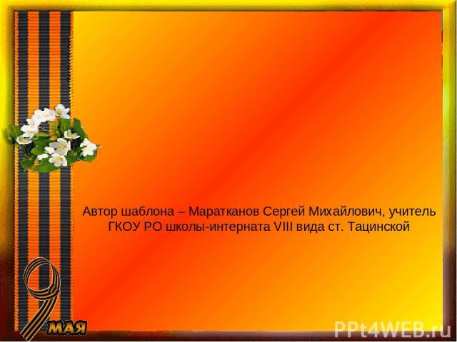 Автор шаблона – Маратканов Сергей Михайлович, учитель ГКОУ РО школы-интерната VIII вида ст. Тацинской