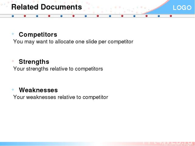 Related Documents Competitors You may want to allocate one slide per competitor Strengths Your strengths relative to competitors Weaknesses Your weaknesses relative to competitor Your company slogan LOGO