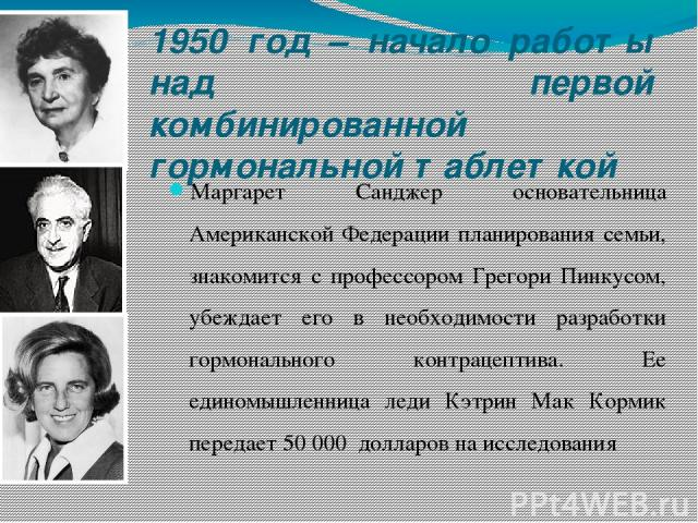 1950 год – начало работы над первой комбинированной гормональной таблеткой Маргарет Санджер основательница Американской Федерации планирования семьи, знакомится с профессором Грегори Пинкусом, убеждает его в необходимости разработки гормонального ко…