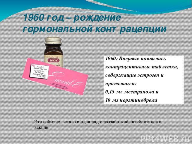 1960 год – рождение гормональной контрацепции 1960: Впервые появились контрацептивные таблетки, содержащие эстроген и прогестаген: 0,15 мг местранола и 10 мг норэтинодрела Это событие встало в один ряд с разработкой антибиотиков и вакцин