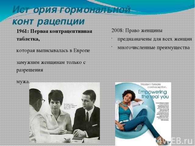 История гормональной контрацепции 1961: Первая контрацептивная таблетка, которая выписывалась в Европе замужним женщинам только с разрешения мужа. 2008: Право женщины предназначены для всех женщин многочисленные преимущества