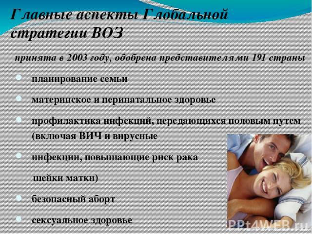 принята в 2003 году, одобрена представителями 191 страны планирование семьи материнское и перинатальное здоровье профилактика инфекций, передающихся половым путем (включая ВИЧ и вирусные инфекции, повышающие риск рака шейки матки) безопасный аборт с…