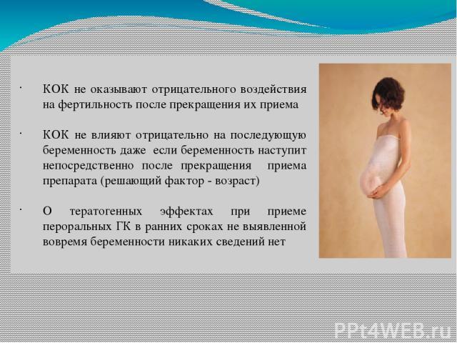 КОК не оказывают отрицательного воздействия на фертильность после прекращения их приема КОК не влияют отрицательно на последующую беременность даже если беременность наступит непосредственно после прекращения приема препарата (решающий фактор - возр…