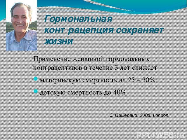 Гормональная контрацепция сохраняет жизни Применение женщиной гормональных контрацептивов в течение 3 лет снижает материнскую смертность на 25 – 30%, детскую смертность до 40% J. Guillebaud, 2008, London