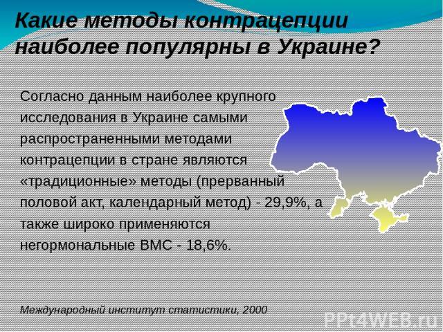 Какие методы контрацепции наиболее популярны в Украине? Международный институт статистики, 2000 Согласно данным наиболее крупного исследования в Украине самыми распространенными методами контрацепции в стране являются «традиционные» методы (прерванн…