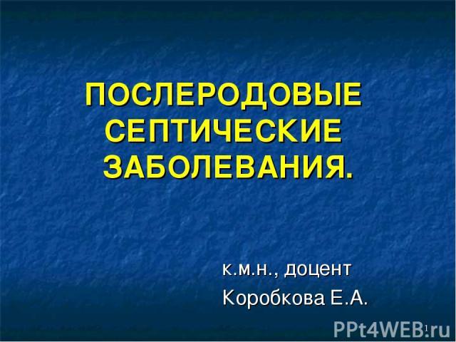 ПОСЛЕРОДОВЫЕ СЕПТИЧЕСКИЕ ЗАБОЛЕВАНИЯ. к.м.н., доцент Коробкова Е.А.