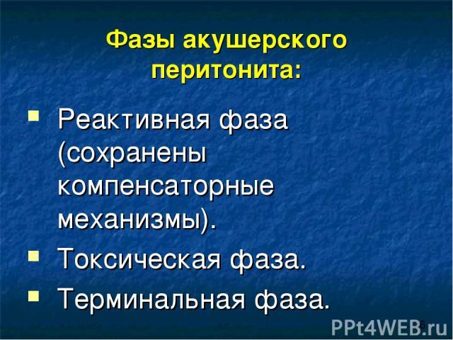 Фазы акушерского перитонита: Реактивная фаза (сохранены компенсаторные механизмы). Токсическая фаза. Терминальная фаза.