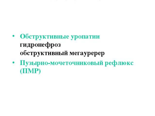Пороки развития мочеточников Обструктивные уропатии гидронефроз обструктивный мегауререр Пузырно-мочеточниковый рефлюкс (ПМР)