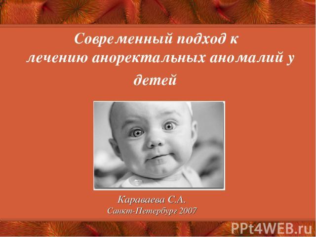 Современный подход к лечению аноректальных аномалий у детей Караваева С.А. Санкт-Петербург 2007