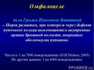 Омфалоцеле Частота: 1 на 7000 новорождённых (O.H.Nielsen, 2005) По другим данным