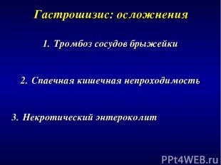 Гастрошизис: осложнения Тромбоз сосудов брыжейки Спаечная кишечная непроходимост