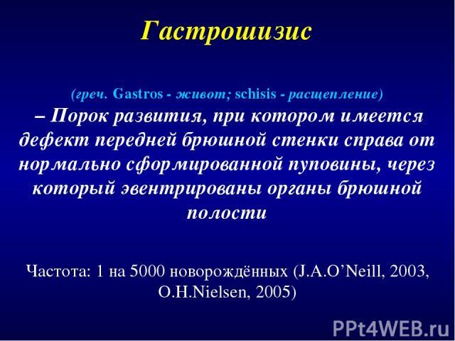 Гастрошизис Частота: 1 на 5000 новорождённых (J.A.O'Neill, 2003, O.H.Nielsen, 2005) (греч. Gastros - живот; schisis - расщепление) – Порок развития, при котором имеется дефект передней брюшной стенки справа от нормально сформированной пуповины, чере…