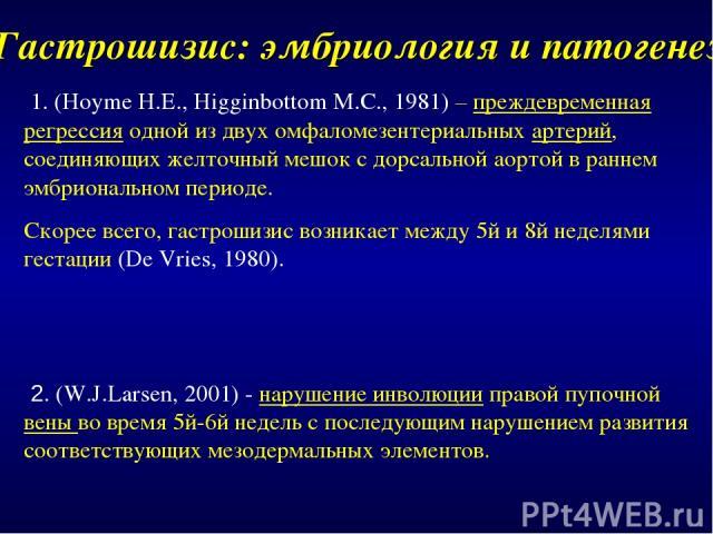 Гастрошизис: эмбриология и патогенез 1. (Hoyme H.E., Higginbottom M.C., 1981) – преждевременная регрессия одной из двух омфаломезентериальных артерий, соединяющих желточный мешок с дорсальной аортой в раннем эмбриональном периоде. Скорее всего, гаст…