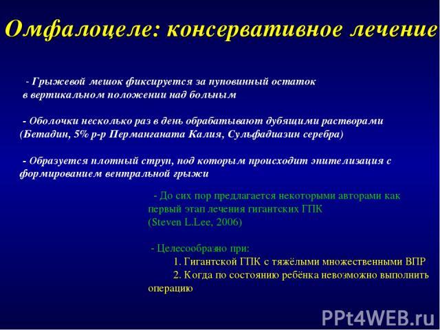 Омфалоцеле: консервативное лечение - Грыжевой мешок фиксируется за пуповинный остаток в вертикальном положении над больным - Оболочки несколько раз в день обрабатывают дубящими растворами (Бетадин, 5% р-р Перманганата Калия, Сульфадиазин серебра) - …