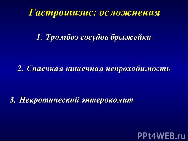 Гастрошизис: осложнения Тромбоз сосудов брыжейки Спаечная кишечная непроходимость Некротический энтероколит