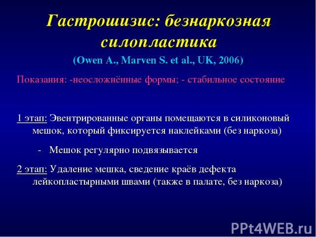 Гастрошизис: безнаркозная силопластика (Owen A., Marven S. et al., UK, 2006) Показания: -неосложнённые формы; - стабильное состояние 1 этап: Эвентрированные органы помещаются в силиконовый мешок, который фиксируется наклейками (без наркоза) - Мешок …