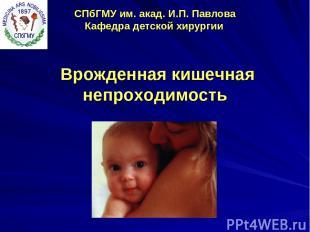 СПбГМУ им. акад. И.П. Павлова Кафедра детской хирургии Врожденная кишечная непро