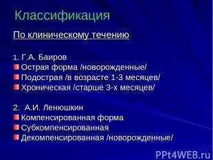 Классификация По клиническому течению 1. Г.А. Баиров Острая форма /новорожденные