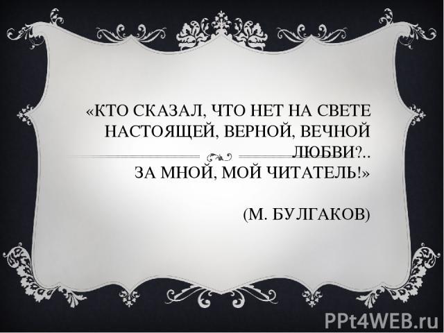 «КТО СКАЗАЛ, ЧТО НЕТ НА СВЕТЕ НАСТОЯЩЕЙ, ВЕРНОЙ, ВЕЧНОЙ ЛЮБВИ?.. ЗА МНОЙ, МОЙ ЧИТАТЕЛЬ!» (М. БУЛГАКОВ)
