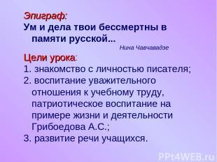 Эпиграф: Ум и дела твои бессмертны в памяти русской... Нина Чавчавадзе Цели урок