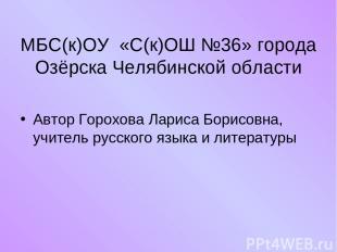 МБС(к)ОУ «С(к)ОШ №36» города Озёрска Челябинской области Автор Горохова Лариса Б